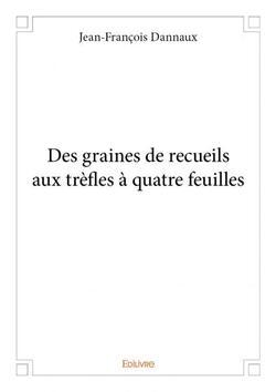 Des graines de receuils aux tréfles à quatre feuilles - Jean-François Dannaux