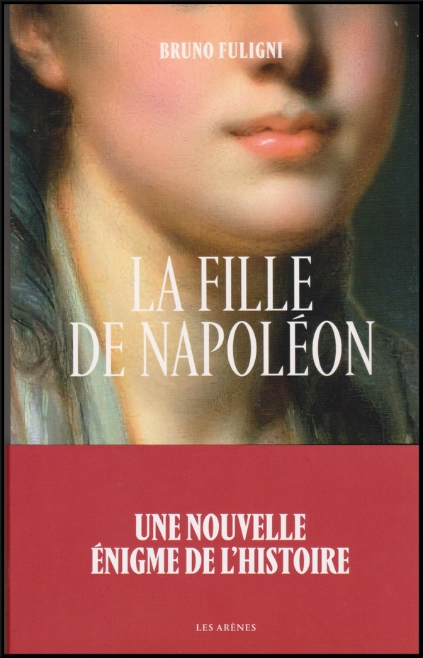 """Napoléon a eu une fille !!! voici le récit passionnant que nous livre Bruno Fuligni dans  """"la fille de Napoléon"""" !"""