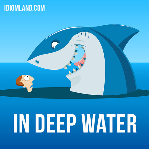 Be in deep water