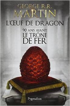 L'Œuf de dragon: 90 ans avant le Trône de Fer de G.R.R Martin.