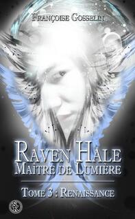 Raven Hale, maitre de lumière, tome 3 : Renaissance (Françoise Gosselin)