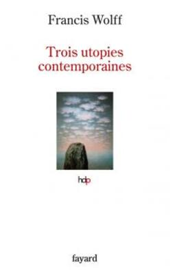 Trois utopies contemporaines  - Francis Wolff -