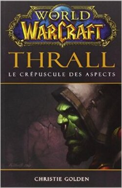 World of Warcraft : Thrall - Le Crépuscule des Aspects - Christie Golden