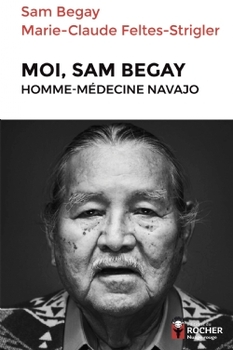 Moi, Sam Begay, homme-médecine navajo - Marie-Claude Feltes-Strigler ; Sam Begay