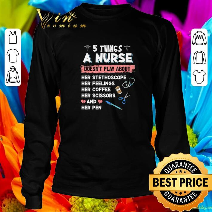 Nice 5 things a nurse doesn't play about her stethoscope her feelings shirt