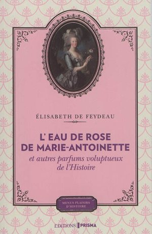 L'eau de rose de Marie-Antoinette : et autres parfums voluptueux de l'histoire