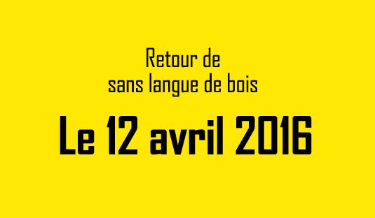 Retour de sans langue de bois le 12 avril 2016