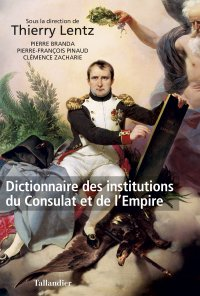 Dictionnaire des institutions du Consulat et de l'Empire - Thierry Lentz