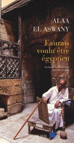 J'aurais voulu être égyptien - Alaa El Aswany - Actes Sud (2009)