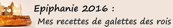 Epiphanie 2016 : Mes recettes de galettes des rois