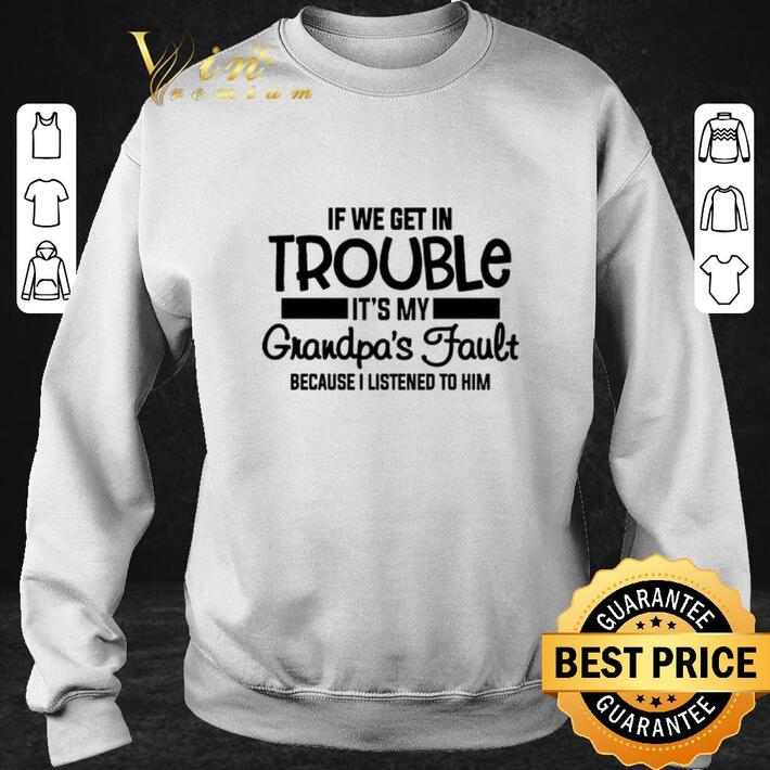 Original If we get in trouble it's my grandpa's fault because i listened shirt