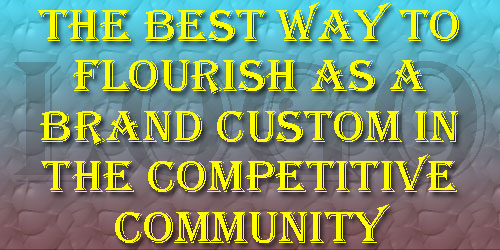 The Best Way to Flourish As a Brand Custom in the Competitive Community