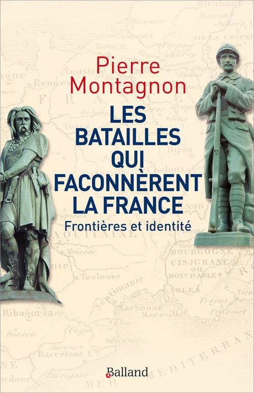 Les batailles qui façonnèrent la France - Pierre Montagnon