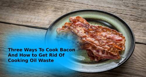 Three Ways To Cook Bacon And How to Get Rid Of Cooking Oil Waste