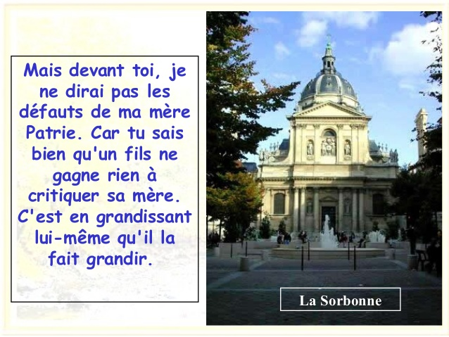 La Sorbonne Mais devant toi, je ne dirai pasles défauts de ma mère Patrie. Car tu sais bien qu'un fils ne gagne rien à cr...