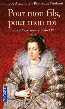Pour mon fils, pour mon roi : la reine Anne, mère de Louis XIV ; Philippe Alexandre, Béatrix de l'Aulnoit
