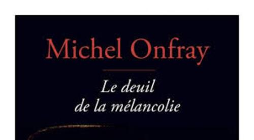 Le deuil de la mélancolie - Michel Onfray -
