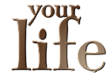 *** Your Life ***
