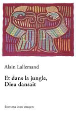 Et dans la jungle Dieu dansait, Alain LALLEMAND