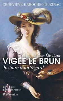 Louise Elisabeth Vigée Le Brun : Histoire d'un regard ; Geneviève Haroche-Bouzinac
