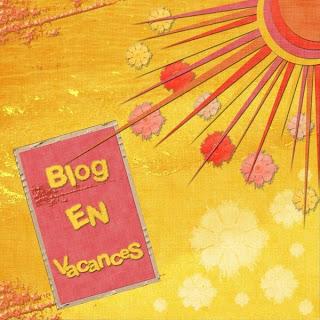BLOG EN VACANCES - Reprise en Septembre si tout va bien -