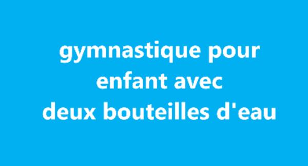 gymnastique pour enfant avec deux bouteilles d'eau