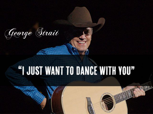 I just want to dance with you ~ George Strait ~