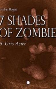 7 Shades Of Zombie T5 : Gris Acier , Esteban Bogasi