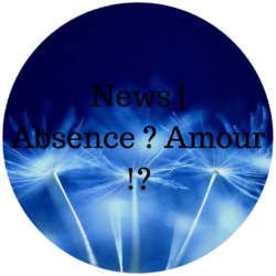 News, absence ? Amour !? Mes raisons.