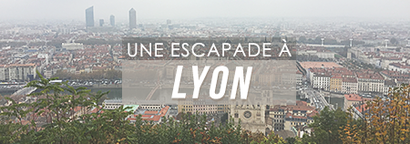 TRAVEL : Une escapade à Lyon !